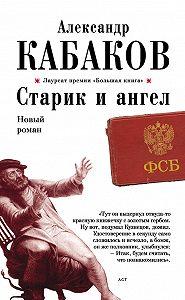 Александр Кабаков -Старик и ангел