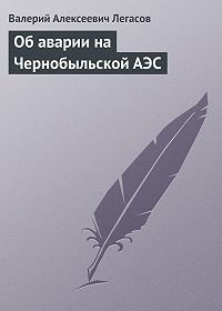 Валерий Легасов - Об аварии на Чернобыльской АЭС