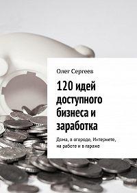 Олег Сергеев -120 идей доступного бизнеса и заработка. Дома, вогороде, Интернете, наработе ивгараже