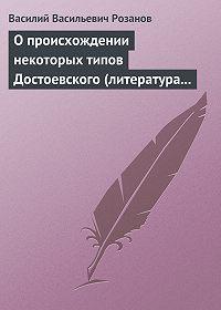 Василий Розанов -О происхождении некоторых типов Достоевского (литература в переплетениях с жизнью)