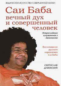 Святослав Дубянский - Саи Баба – вечный дух и совершенный человек
