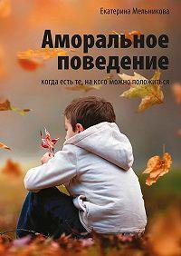 Екатерина Мельникова -Аморальное поведение. Когда есть те, накого можно положиться