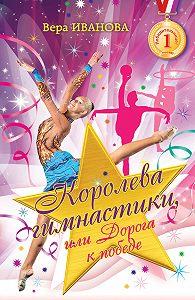Вера Иванова -Королева гимнастики, или Дорога к победе