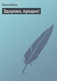 Ольга Вакса - Здорово, предки!
