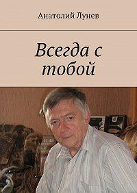 Анатолий Лунев -Всегда с тобой