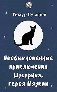 Тимур Суворов -Необыкновенные приключения Шустрика, героя Мяукии