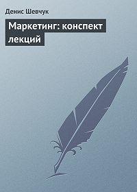 Денис Шевчук -Маркетинг: конспект лекций