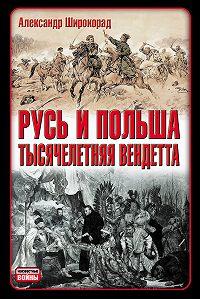 Александр Широкорад -Русь и Польша. Тысячелетняя вендетта