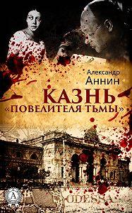 Александр Аннин - Казнь «Повелителя тьмы»