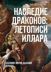 Николай Шмуратов - Наследие Драконов: Летописи Иллара. Сказания миров Дыхания Зеркала