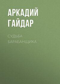 Аркадий Гайдар -Судьба барабанщика