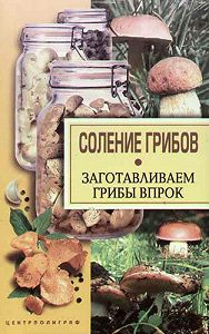 Надежда Парахина - Соление грибов. Заготавливаем грибы впрок
