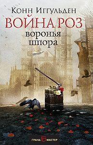 Конн Иггульден -Война роз. Воронья шпора