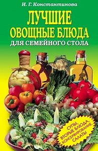 Ирина Геннадьевна Константинова -Лучшие овощные блюда для семейного стола. Салаты, супы, вторые блюда, консервирование