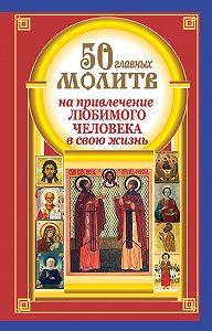 Наталия Берестова -50 главных молитв на привлечение любимого человека в свою жизнь