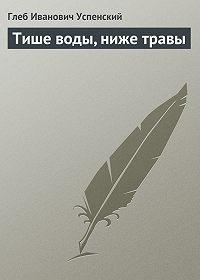 Глеб Успенский - Тише воды, ниже травы