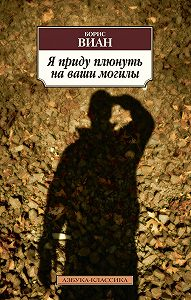 Борис Виан -Я приду плюнуть на ваши могилы (сборник)