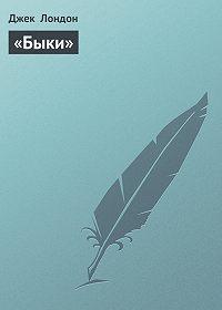 Джек Лондон - «Быки»