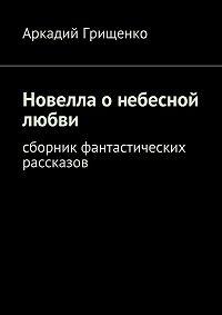 Аркадий Грищенко -Новелла о небесной любви. Сборник фантастических рассказов