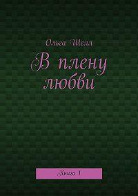 Ольга Шелл -Вплену любви. Книга1