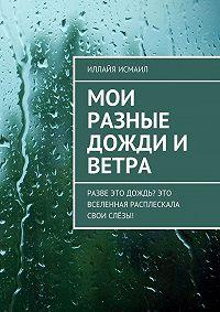 Иллайя Исмаил -Мои разные дожди и ветра. Разве это дождь? Это Вселенная расплескала свои слёзы!