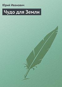 Юрий Иванович -Чудо для Земли