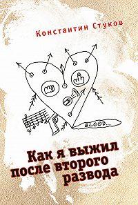 Константин Стуков -Как я выжил после второго развода (сборник)