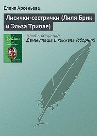 Елена Арсеньева -Лисички-сестрички (Лиля Брик и Эльза Триоле)