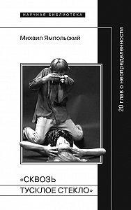 Михаил Ямпольский -«Сквозь тусклое стекло» 20 глав о неопределенности