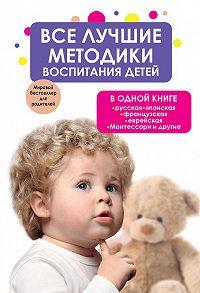 Коллектив Авторов -Все лучшие методики воспитания детей в одной книге: русская, японская, французская, еврейская, Монтессори и другие