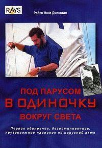 Робин Нокс-Джонстон -Под парусом в одиночку вокруг света. Первое одиночное, безостановочное, кругосветное плавание на парусной яхте