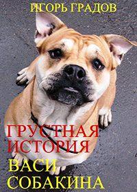 Игорь Градов - Грустная история Васи Собакина
