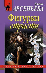 Елена Арсеньева -Фигурки страсти