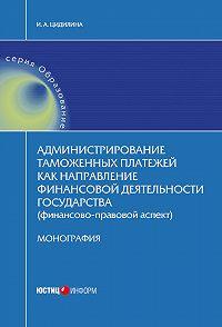 Инна Цидилина -Администрирование таможенных платежей как направление финансовой деятельности государства (финансово-правовой аспект)