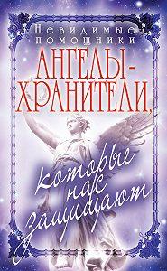 Вера Куликова -Невидимые помощники. Ангелы-хранители, которые нас защищают