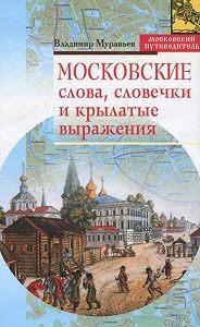 Владимир Муравьев -Московские слова, словечки и крылатые выражения