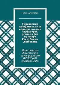 Гасан Магомедов -Управление конфликтами в корпоративных структурах региона (на примере Республики Дагестан). Магистерская диссертация понаправлению 080507(65) «Менеджмент»
