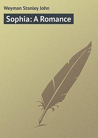Stanley Weyman -Sophia: A Romance