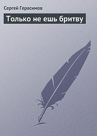 Сергей Герасимов - Только не ешь бритву