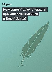 Сборник -Неуловимый Джо (анекдоты про ковбоев, индейцев и Дикий Запад)