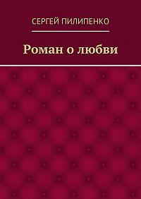 Сергей Пилипенко - Роман олюбви