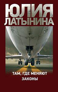 Юлия Латынина -Там, где меняют законы (сборник)
