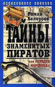 Роман Белоусов -Тайны знаменитых пиратов, или «Сундук мертвеца»