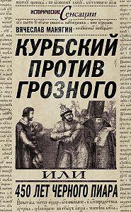 Вячеслав Манягин -Курбский против Грозного, или 450 лет черного пиара