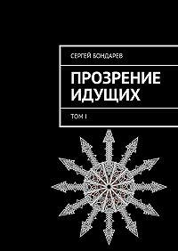 Сергей Бондарев -Прозрение Идущих. ТомI