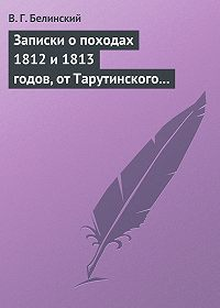 В. Г. Белинский -Записки о походах 1812 и 1813 годов, от Тарутинского сражения до Кульмского боя