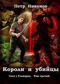 Петр Никонов -Короли и убийцы. Сага о Гленарде. Том третий