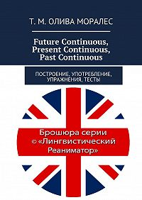 Татьяна Олива Моралес, Т. Олива Моралес - Future Continuous, PresentContinuous, PastContinuous. Построение, употребление, упражнения, тесты