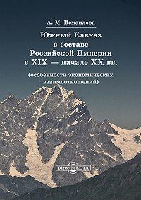 Алмаз Исмаилова -Южный Кавказ в составе Российской Империи в XIX – начале XX вв