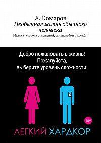 А. Комаров -Необычная жизнь обычного человека. Мужская сторона отношений, семьи, работы, дружбы